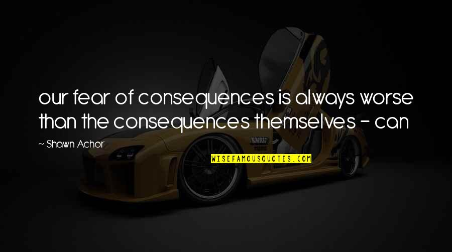 Hard To Love Lee Brice Quotes By Shawn Achor: our fear of consequences is always worse than
