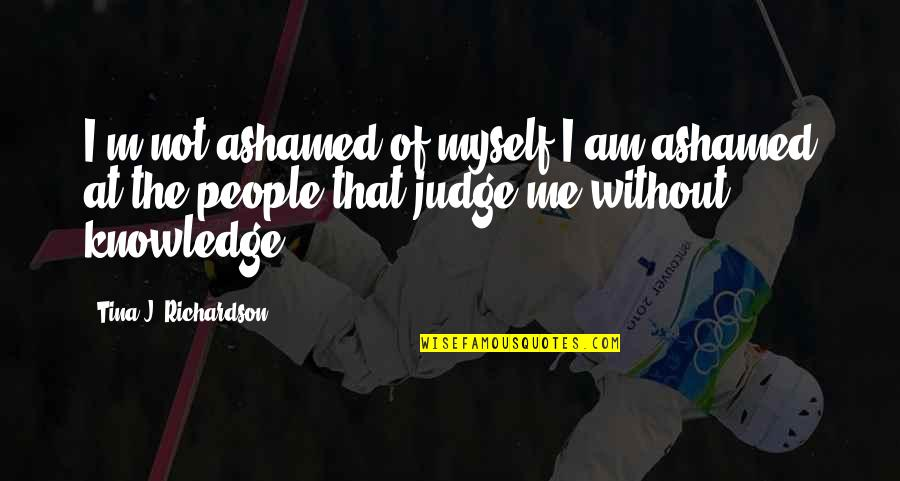 Hard To Love Lee Brice Quotes By Tina J. Richardson: I'm not ashamed of myself I am ashamed