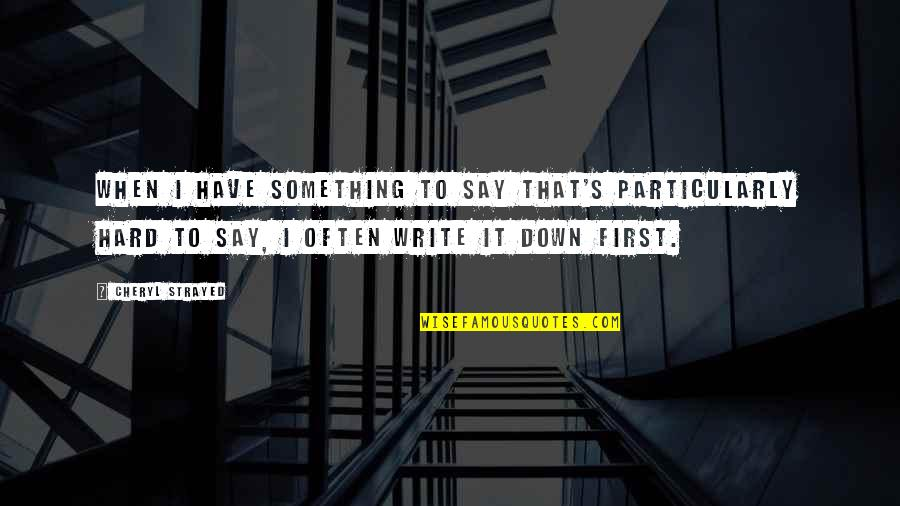 Hard To Say Quotes By Cheryl Strayed: When I have something to say that's particularly