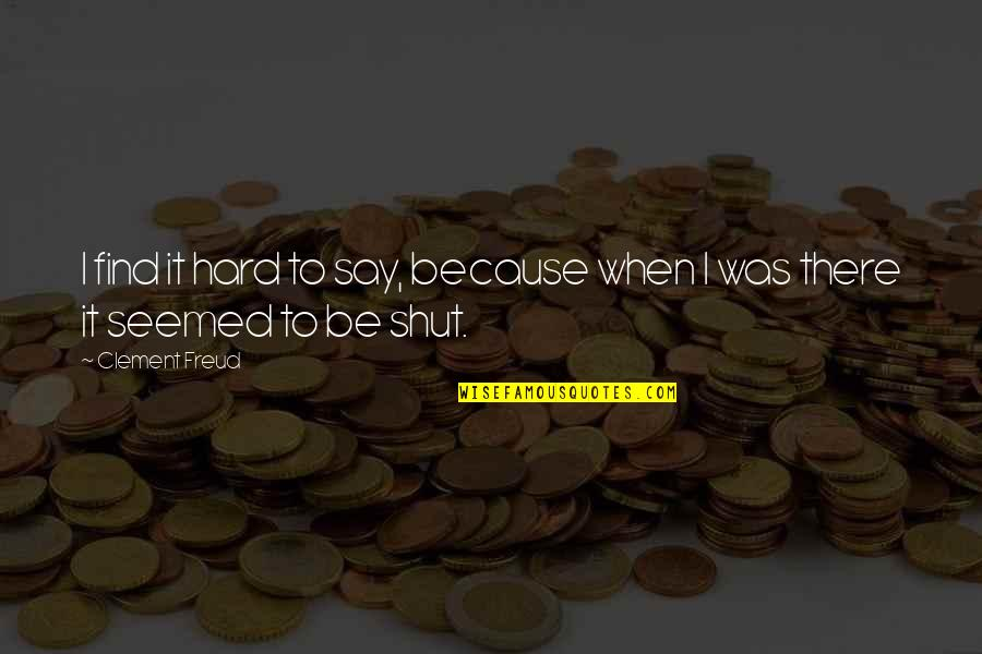 Hard To Say Quotes By Clement Freud: I find it hard to say, because when