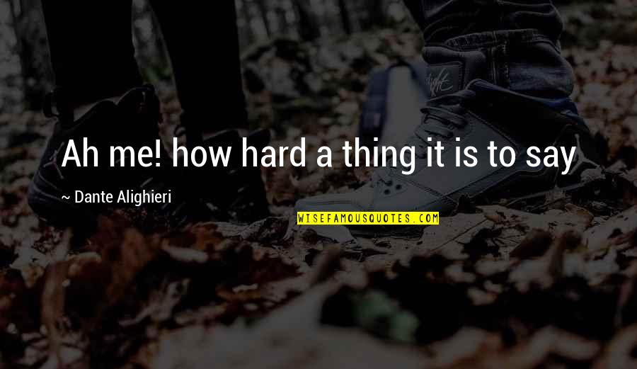 Hard To Say Quotes By Dante Alighieri: Ah me! how hard a thing it is