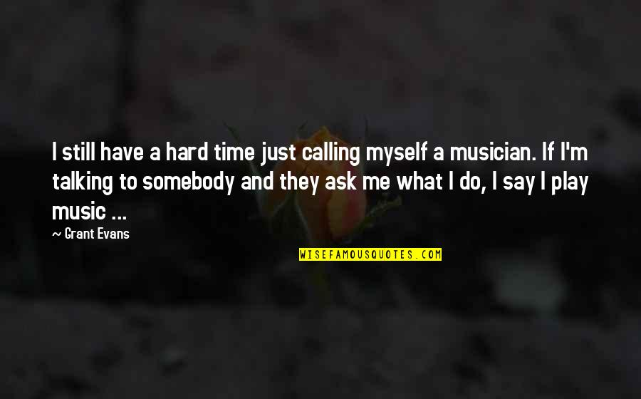 Hard To Say Quotes By Grant Evans: I still have a hard time just calling