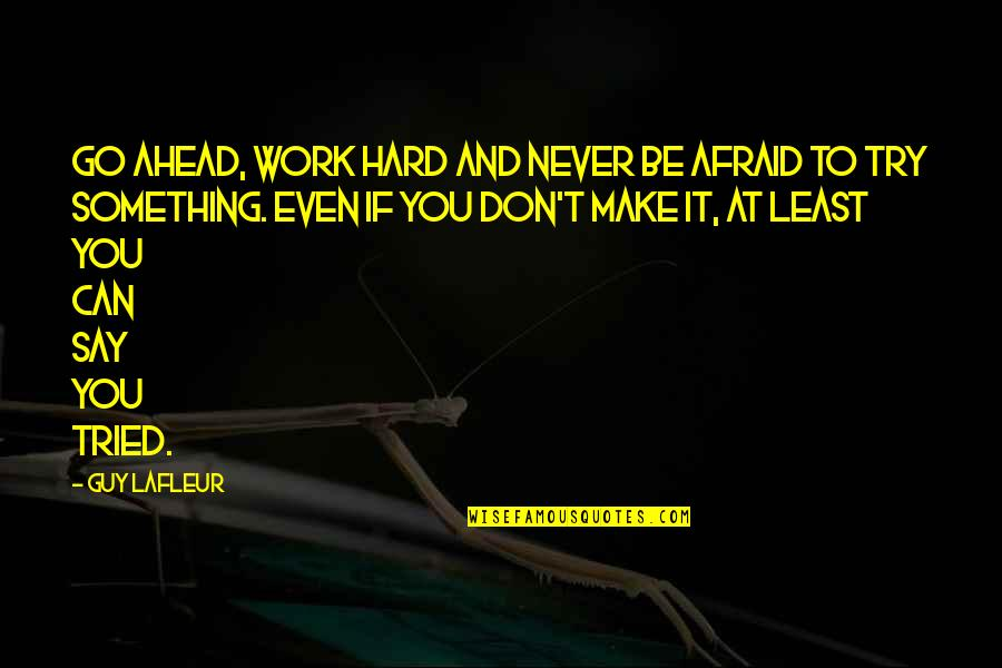Hard To Say Quotes By Guy Lafleur: Go ahead, work hard and never be afraid