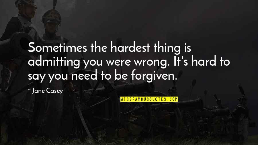 Hard To Say Quotes By Jane Casey: Sometimes the hardest thing is admitting you were