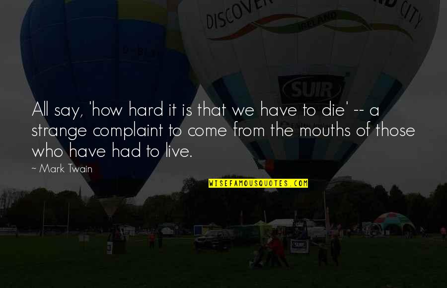 Hard To Say Quotes By Mark Twain: All say, 'how hard it is that we
