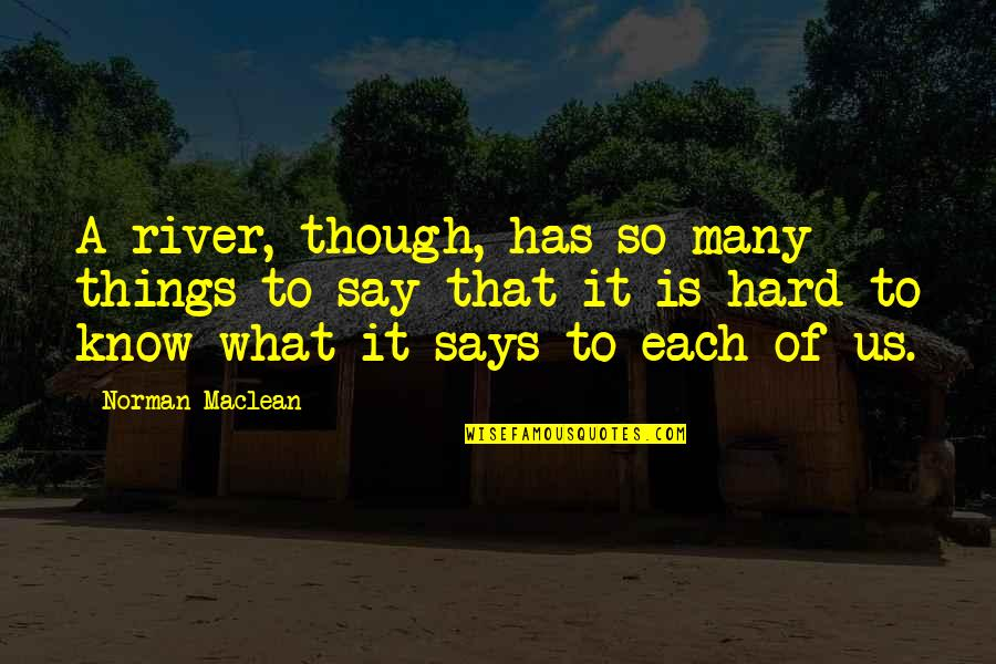 Hard To Say Quotes By Norman Maclean: A river, though, has so many things to