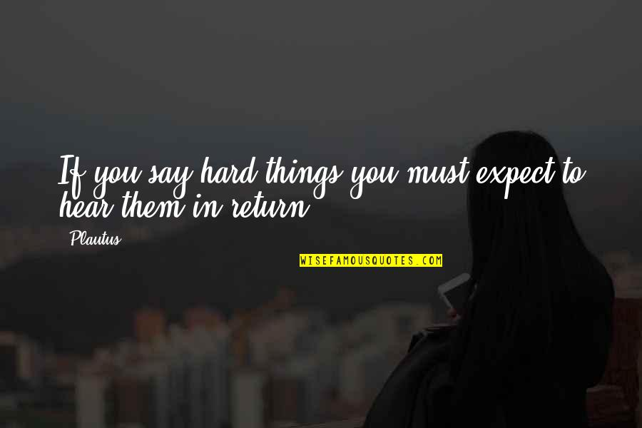 Hard To Say Quotes By Plautus: If you say hard things you must expect