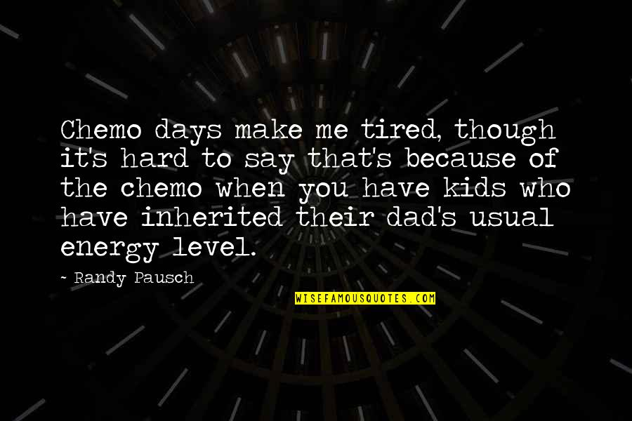 Hard To Say Quotes By Randy Pausch: Chemo days make me tired, though it's hard