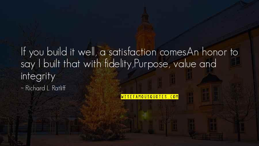 Hard To Say Quotes By Richard L. Ratliff: If you build it well, a satisfaction comesAn
