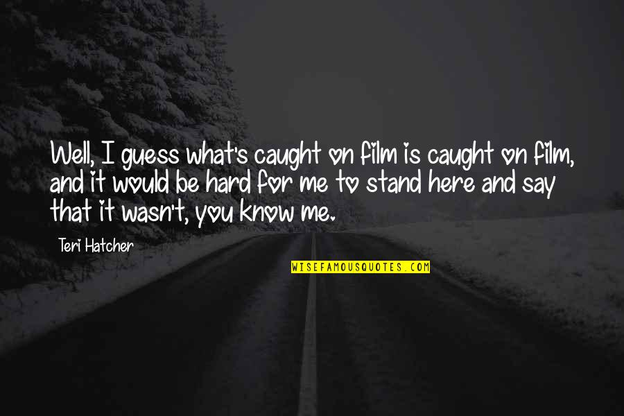 Hard To Say Quotes By Teri Hatcher: Well, I guess what's caught on film is