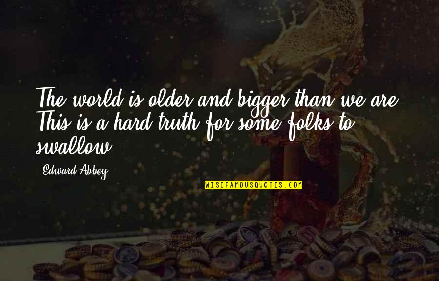 Hard To Swallow Quotes By Edward Abbey: The world is older and bigger than we