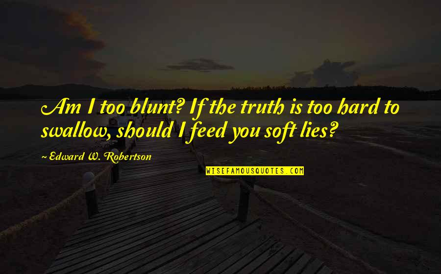 Hard To Swallow Quotes By Edward W. Robertson: Am I too blunt? If the truth is