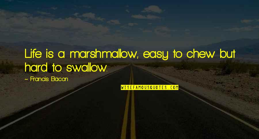 Hard To Swallow Quotes By Francis Bacon: Life is a marshmallow, easy to chew but