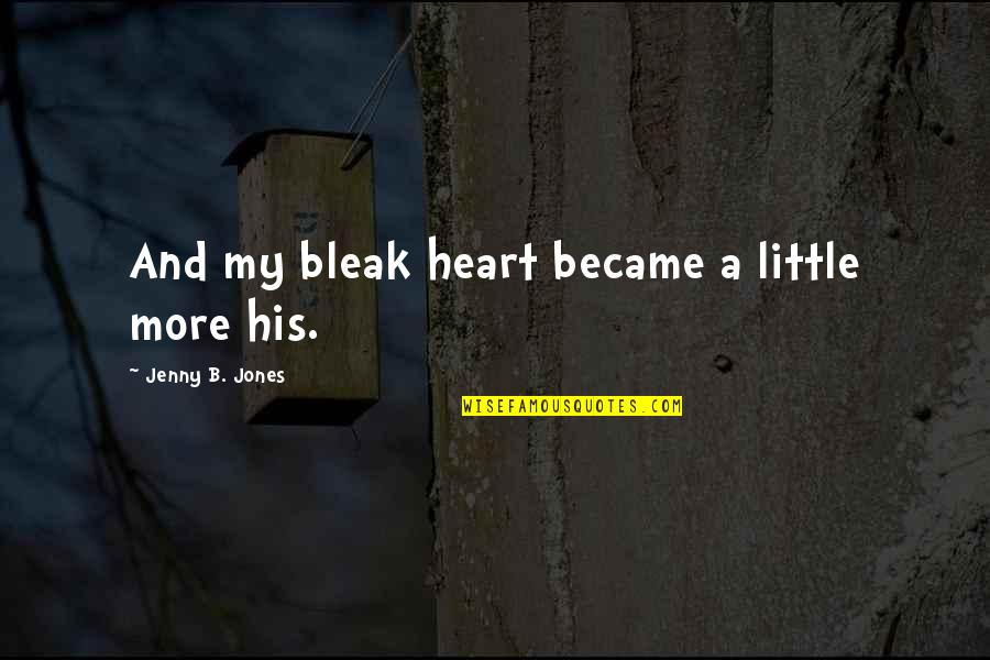 Hard To Swallow Quotes By Jenny B. Jones: And my bleak heart became a little more