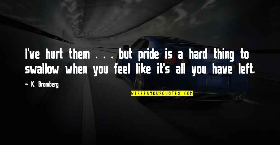 Hard To Swallow Quotes By K. Bromberg: I've hurt them . . . but pride