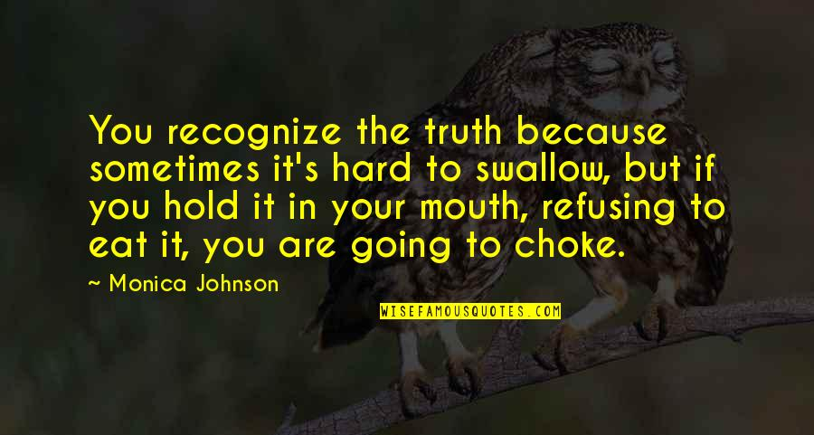 Hard To Swallow Quotes By Monica Johnson: You recognize the truth because sometimes it's hard