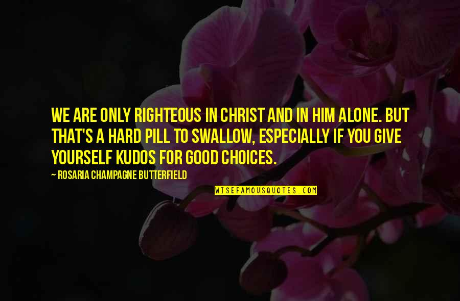 Hard To Swallow Quotes By Rosaria Champagne Butterfield: We are only righteous in Christ and in