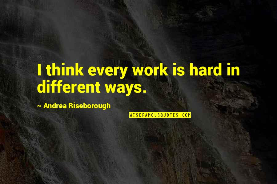 Hard Ways Quotes By Andrea Riseborough: I think every work is hard in different