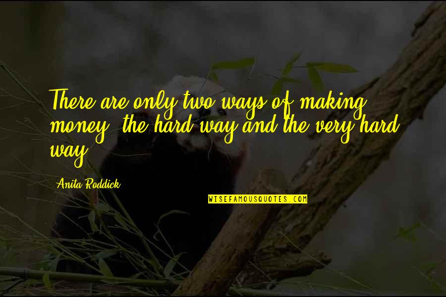 Hard Ways Quotes By Anita Roddick: There are only two ways of making money: