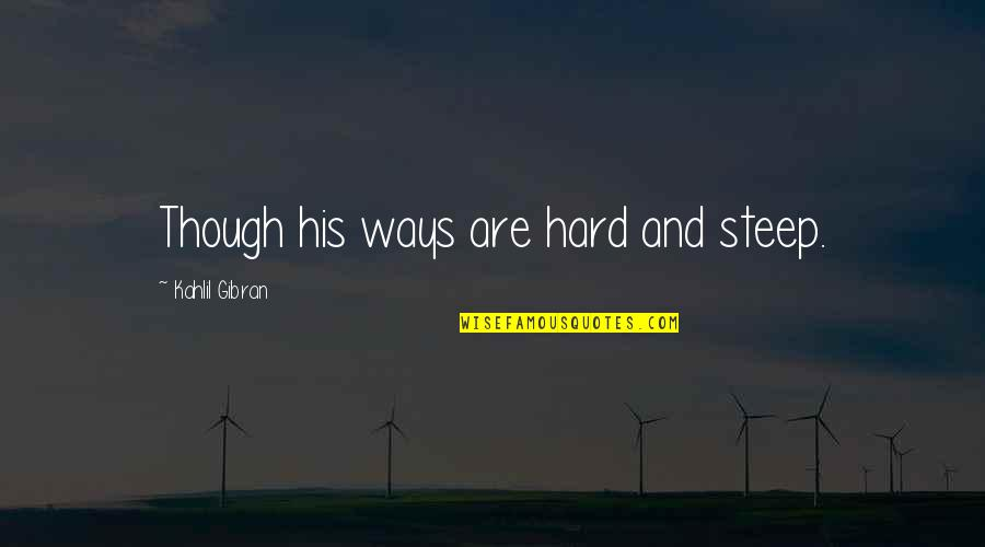Hard Ways Quotes By Kahlil Gibran: Though his ways are hard and steep.