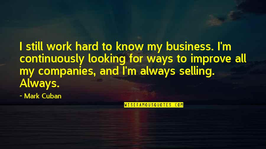 Hard Ways Quotes By Mark Cuban: I still work hard to know my business.