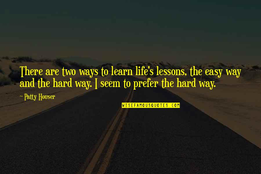 Hard Ways Quotes By Patty Houser: There are two ways to learn life's lessons,