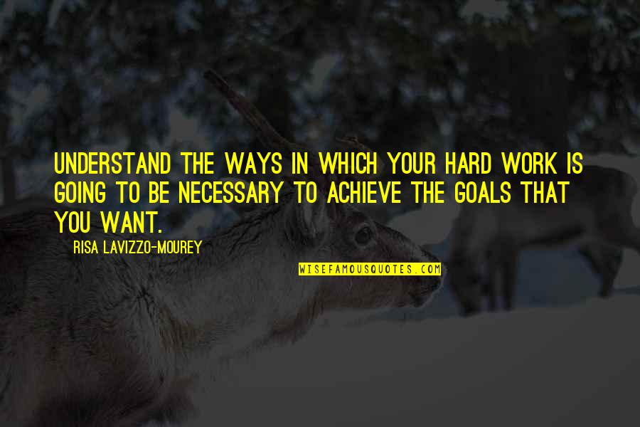 Hard Ways Quotes By Risa Lavizzo-Mourey: Understand the ways in which your hard work