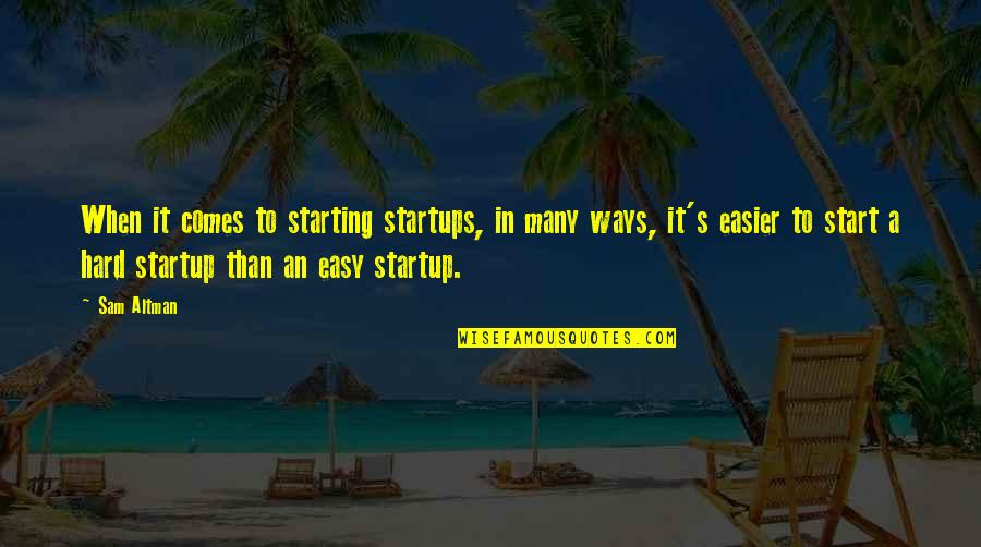 Hard Ways Quotes By Sam Altman: When it comes to starting startups, in many