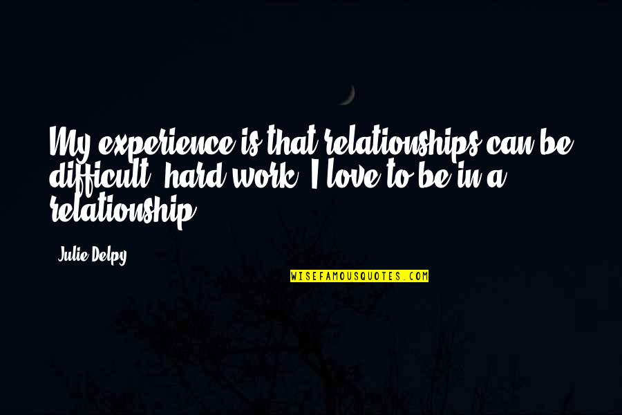 Hard Work And Experience Quotes By Julie Delpy: My experience is that relationships can be difficult,