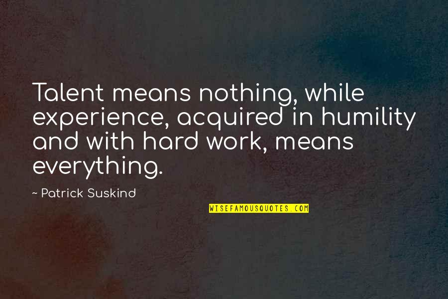 Hard Work And Experience Quotes By Patrick Suskind: Talent means nothing, while experience, acquired in humility