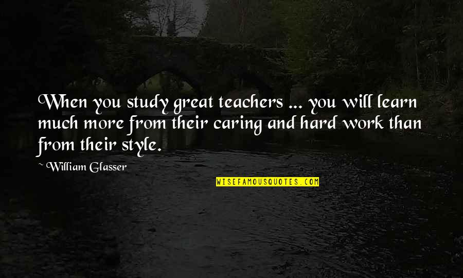 Hard Work And Experience Quotes By William Glasser: When you study great teachers ... you will