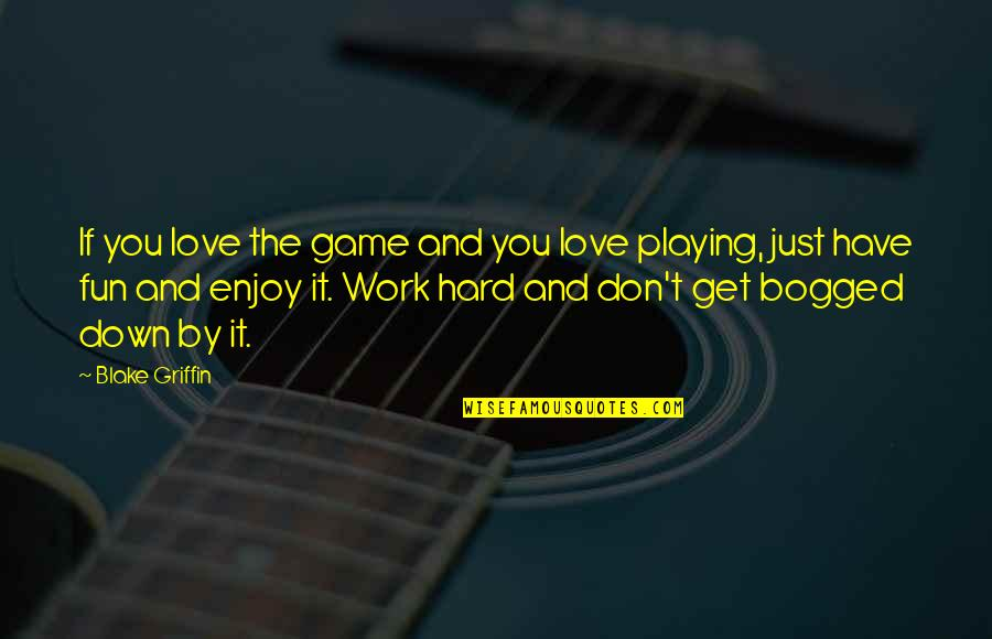 Hard Work And Love Quotes By Blake Griffin: If you love the game and you love