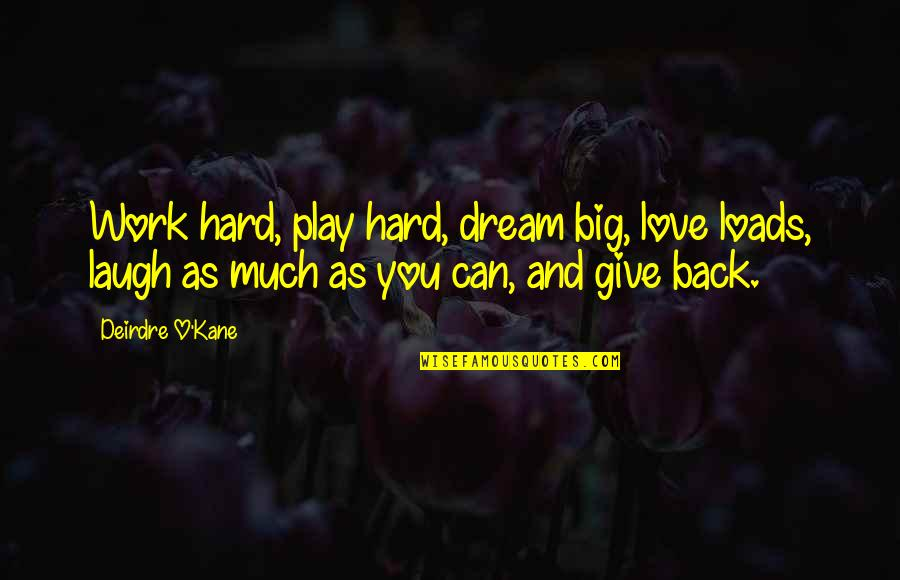 Hard Work And Love Quotes By Deirdre O'Kane: Work hard, play hard, dream big, love loads,