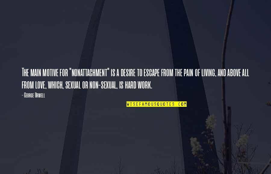 """Hard Work And Love Quotes By George Orwell: The main motive for """"nonattachment"""" is a desire"""