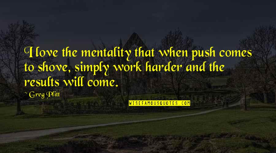 Hard Work And Love Quotes By Greg Plitt: I love the mentality that when push comes
