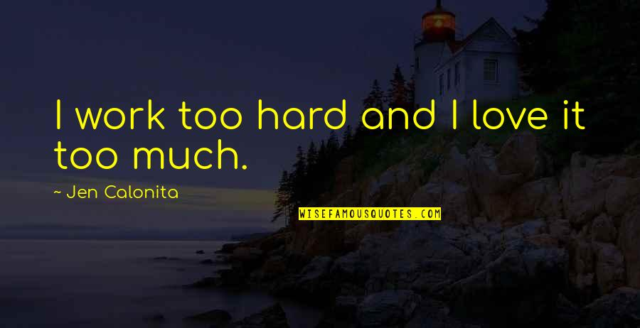 Hard Work And Love Quotes By Jen Calonita: I work too hard and I love it