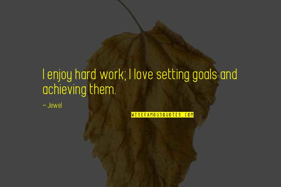 Hard Work And Love Quotes By Jewel: I enjoy hard work; I love setting goals