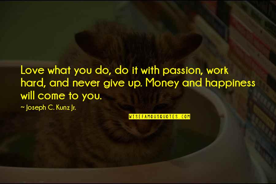 Hard Work And Love Quotes By Joseph C. Kunz Jr.: Love what you do, do it with passion,