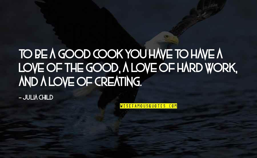 Hard Work And Love Quotes By Julia Child: To be a good cook you have to
