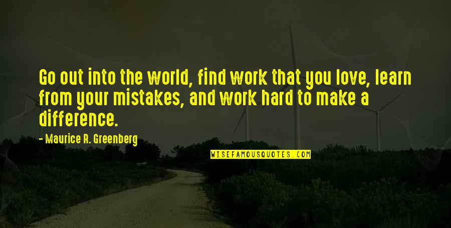 Hard Work And Love Quotes By Maurice R. Greenberg: Go out into the world, find work that
