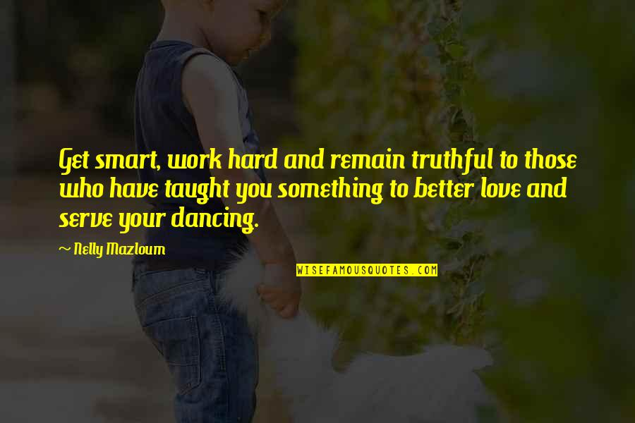 Hard Work And Love Quotes By Nelly Mazloum: Get smart, work hard and remain truthful to