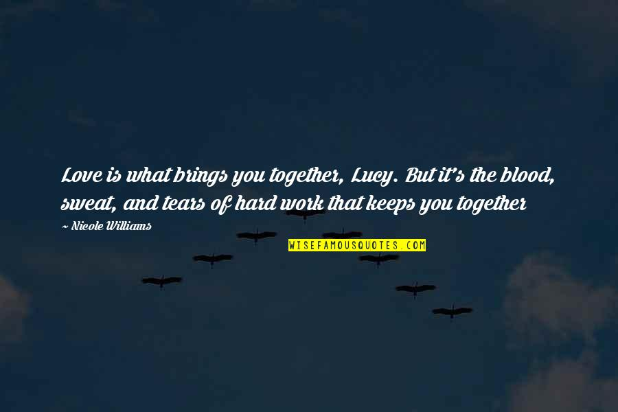 Hard Work And Love Quotes By Nicole Williams: Love is what brings you together, Lucy. But