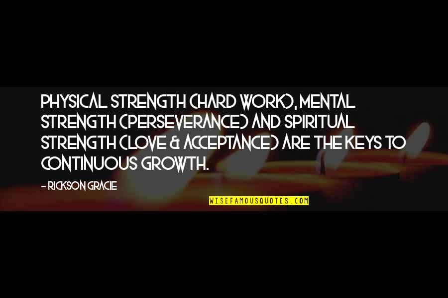 Hard Work And Love Quotes By Rickson Gracie: Physical strength (hard work), mental strength (perseverance) and