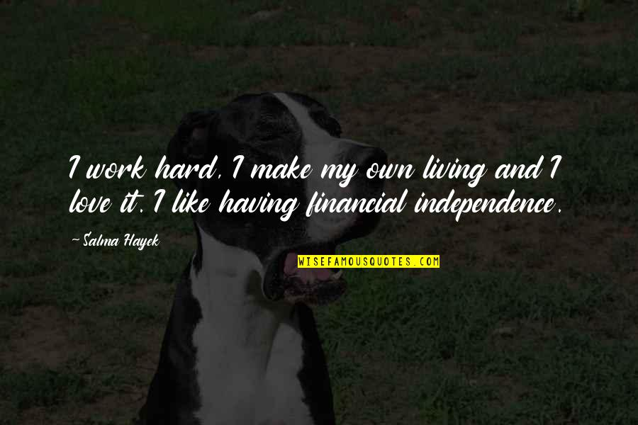 Hard Work And Love Quotes By Salma Hayek: I work hard, I make my own living