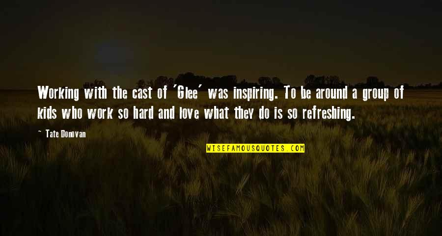 Hard Work And Love Quotes By Tate Donovan: Working with the cast of 'Glee' was inspiring.