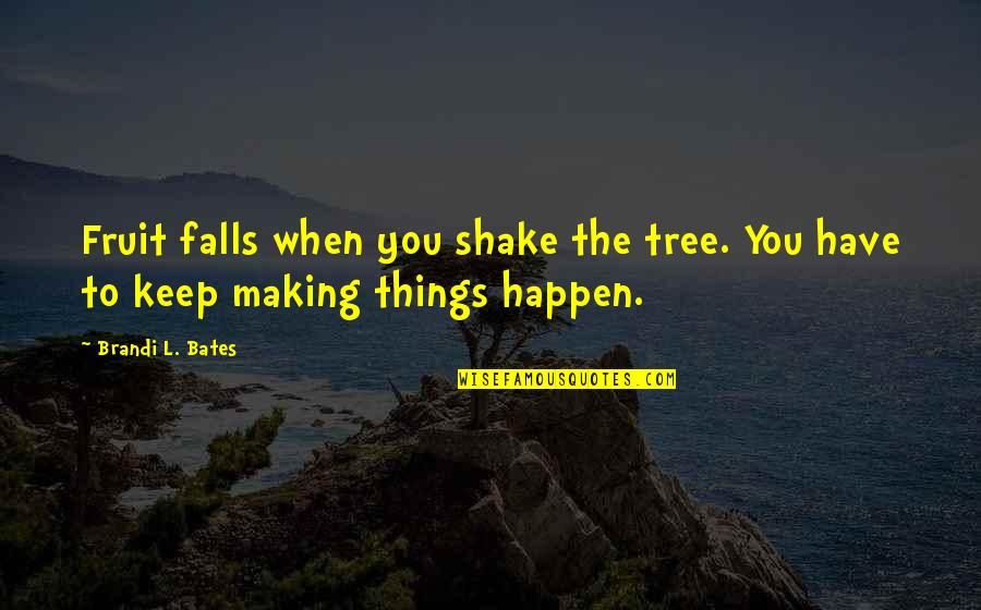 Hard Work And Success In Life Quotes By Brandi L. Bates: Fruit falls when you shake the tree. You