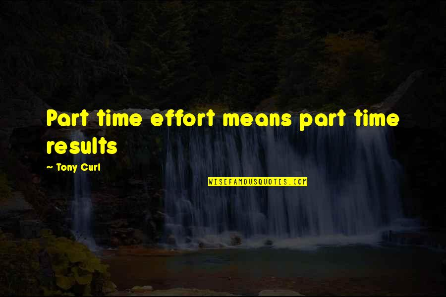 Hard Work And Success In Life Quotes By Tony Curl: Part time effort means part time results