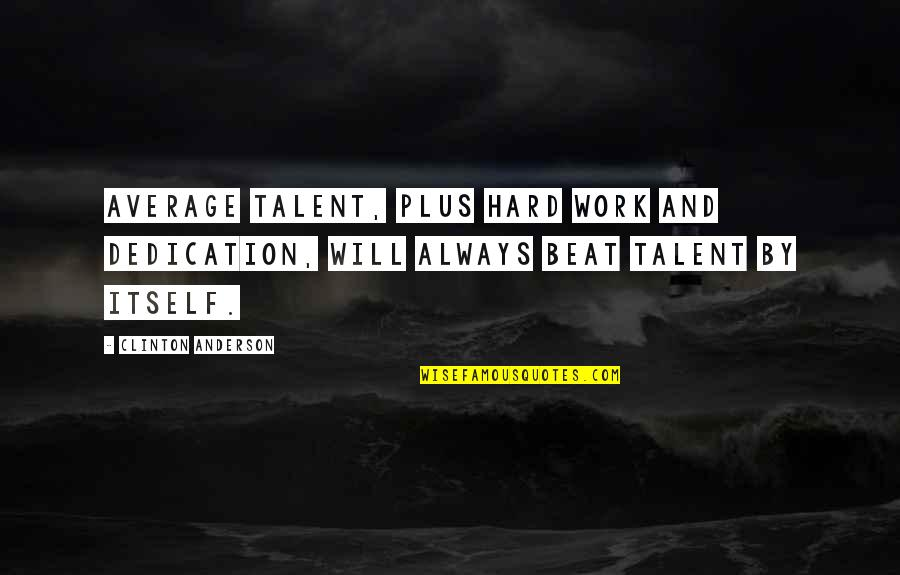 Hard Work And Talent Quotes By Clinton Anderson: Average talent, plus hard work and dedication, will