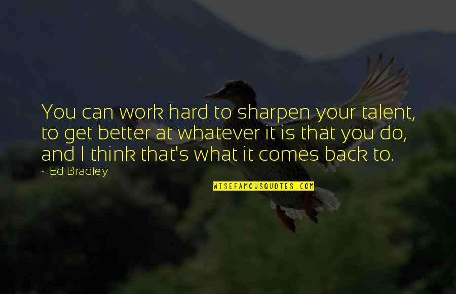 Hard Work And Talent Quotes By Ed Bradley: You can work hard to sharpen your talent,