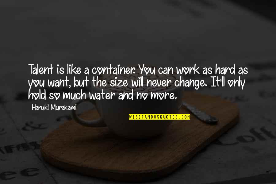 Hard Work And Talent Quotes By Haruki Murakami: Talent is like a container. You can work